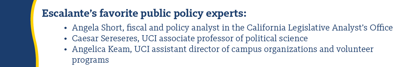 Escalente's favorite public policy experts: Angela Short, fiscal and policy analyst in the California Legislative Analyst's Office; Caesar Sereseres, UCI associate professor of political science; and Angelica Keam, UCI assistant director of campus organizations and volunteer programs